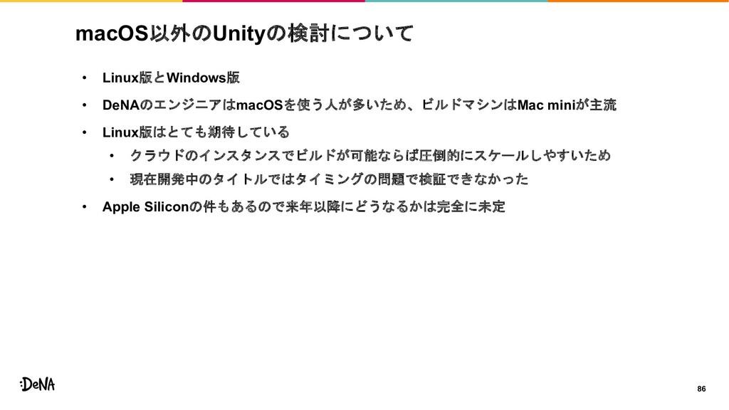 macOS以外のUnityの検討について • Linux版とWindows版 • DeNAのエ...