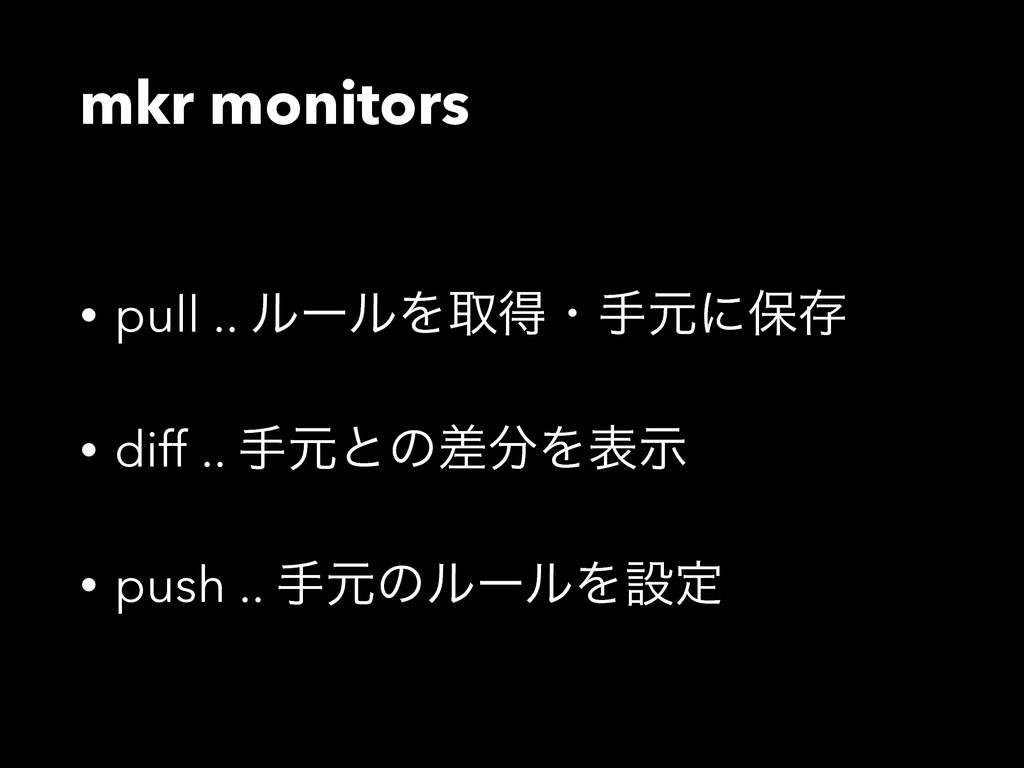 mkr monitors • pull .. ϧʔϧΛऔಘɾखݩʹอଘ • diff .. ख...