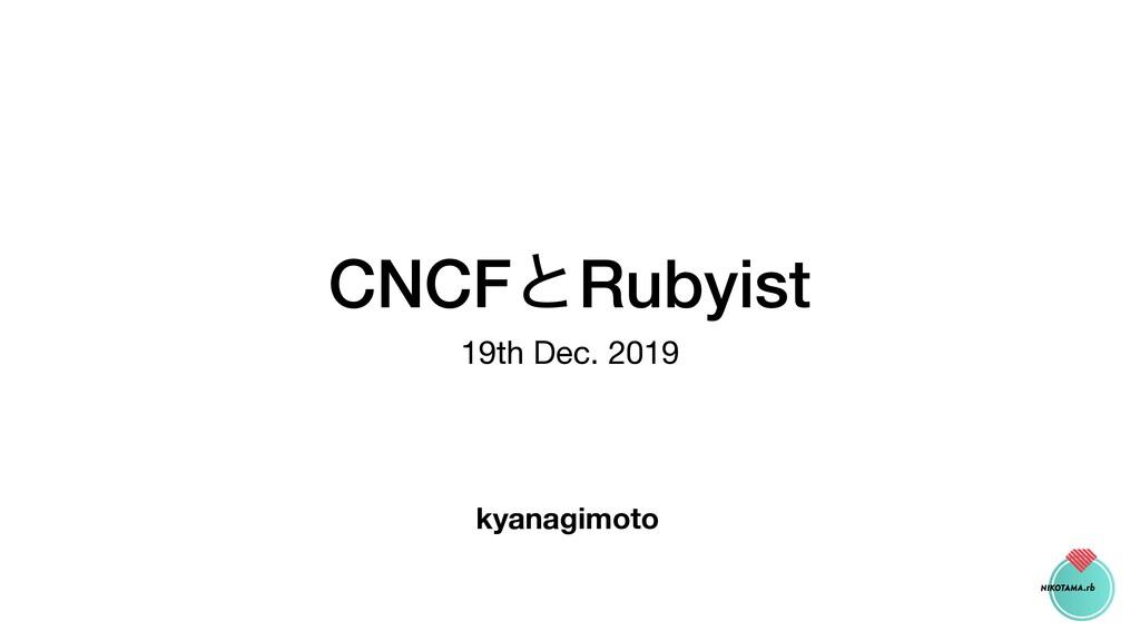 CNCFͱRubyist 19th Dec. 2019 kyanagimoto