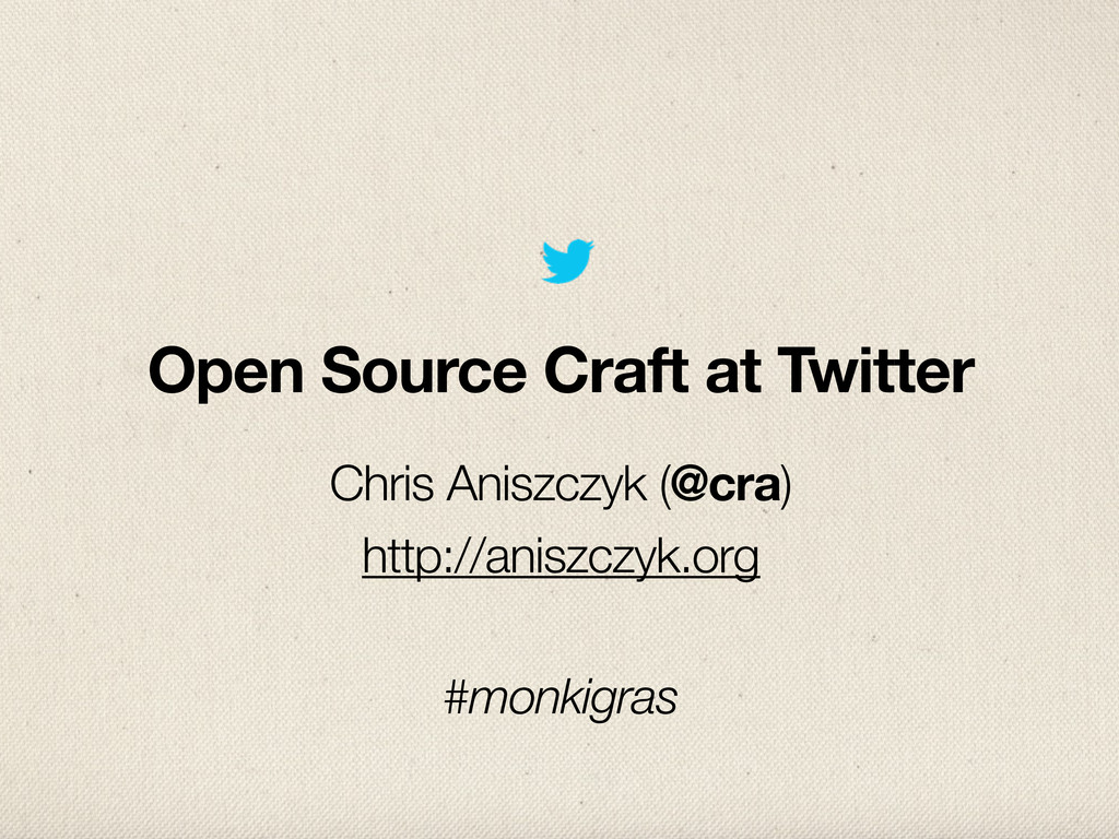 Open Source Craft at Twitter Chris Aniszczyk (@...