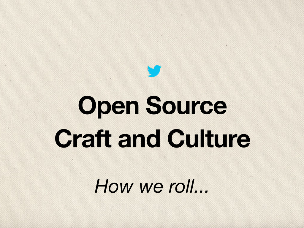 Open Source Craft and Culture How we roll...