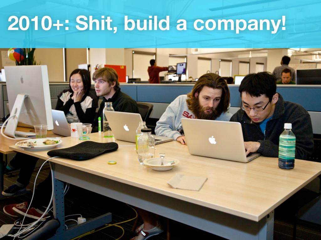 2010+: Shit, build a company!