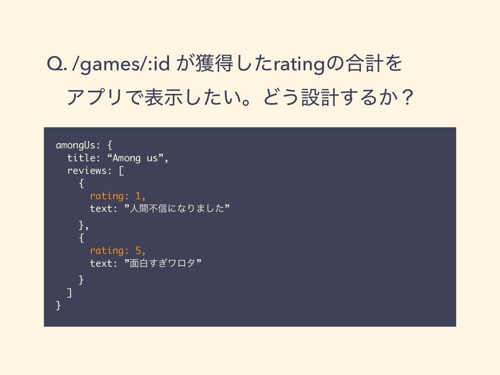 Q. /games/:id ͕֫ಘͨ͠ratingͷ߹ܭΛ   ɹΞϓϦͰද͍ࣔͨ͠ɻͲ͏ઃܭ...