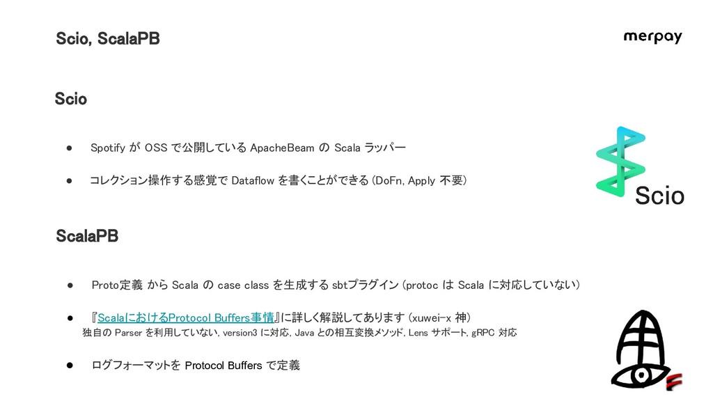 Scio, ScalaPB Scio ● Spotify が OSS で公開している Apac...