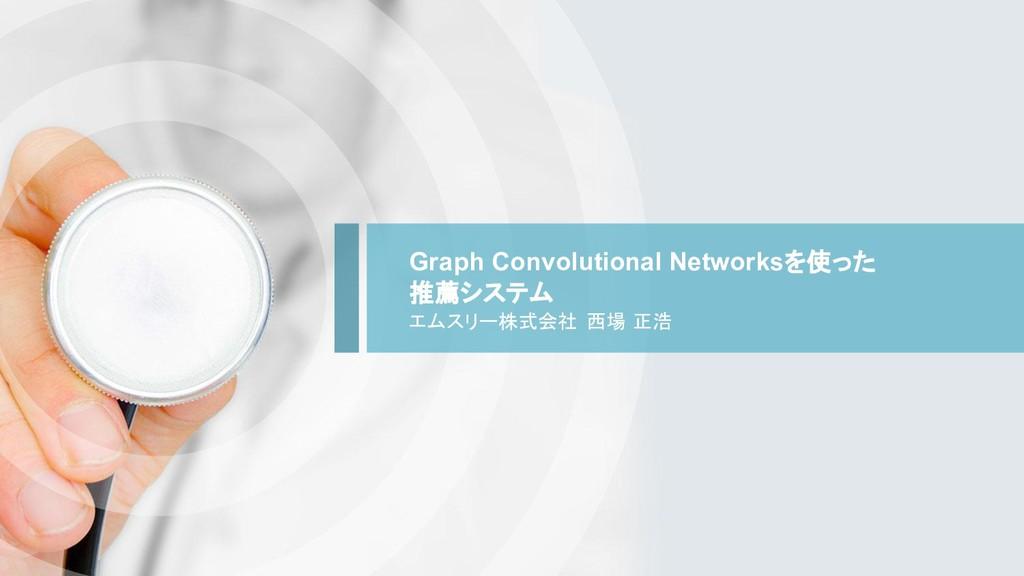 Graph Convolutional Networksを使った 推薦システム エムスリー株式...