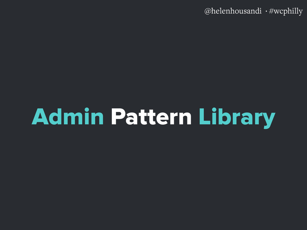 @helenhousandi ·#wcphilly Admin Pattern Library