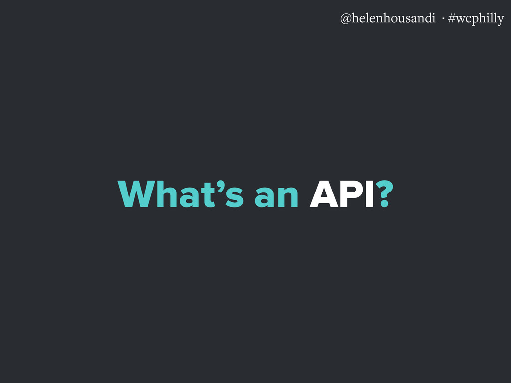 @helenhousandi ·#wcphilly What's an API?