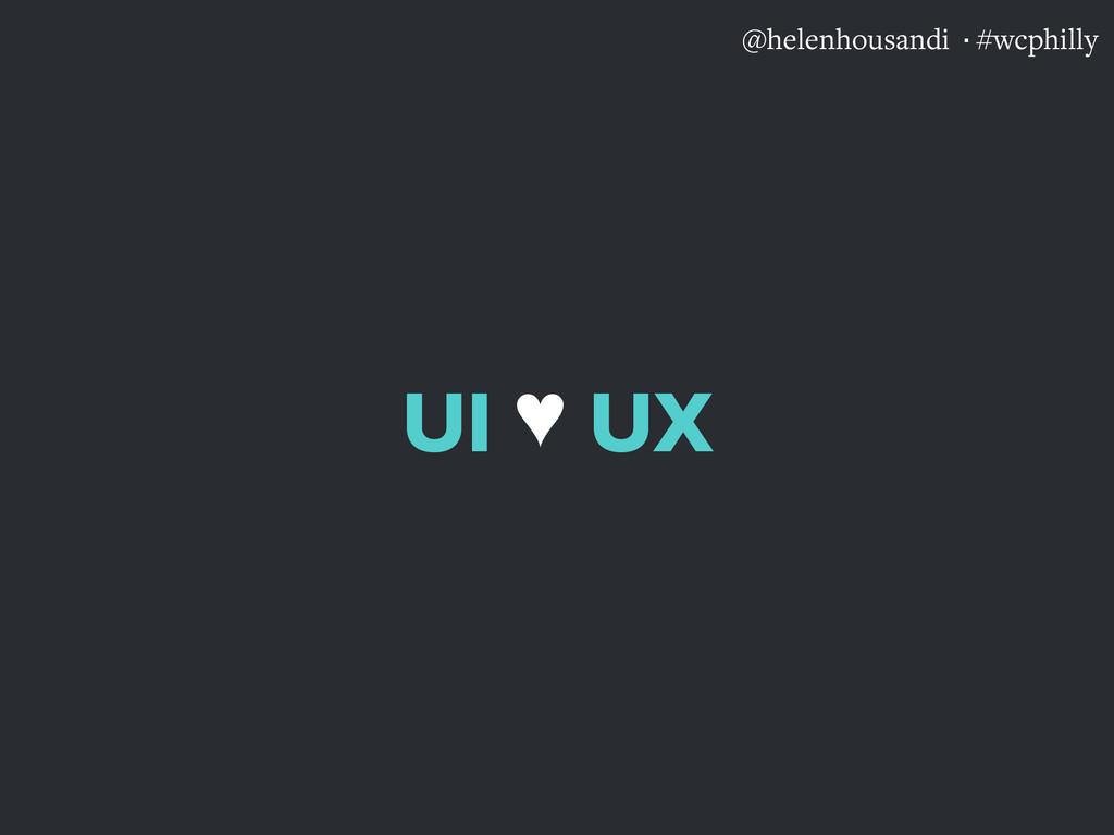 @helenhousandi ·#wcphilly UI  UX