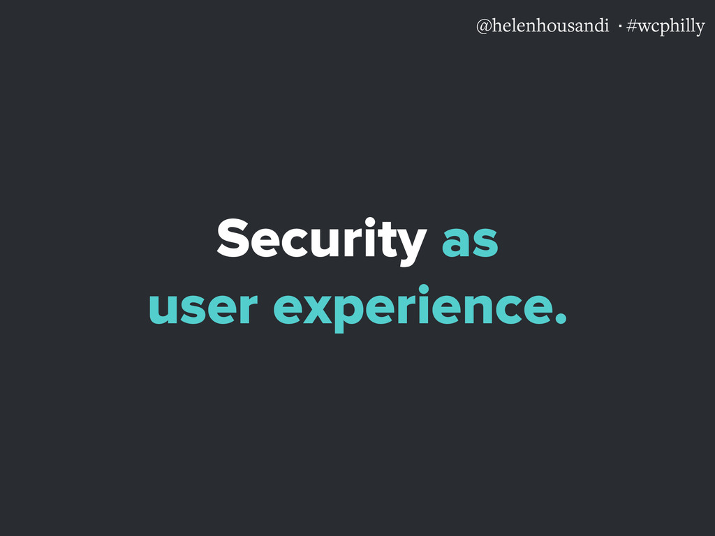 @helenhousandi ·#wcphilly Security as user expe...