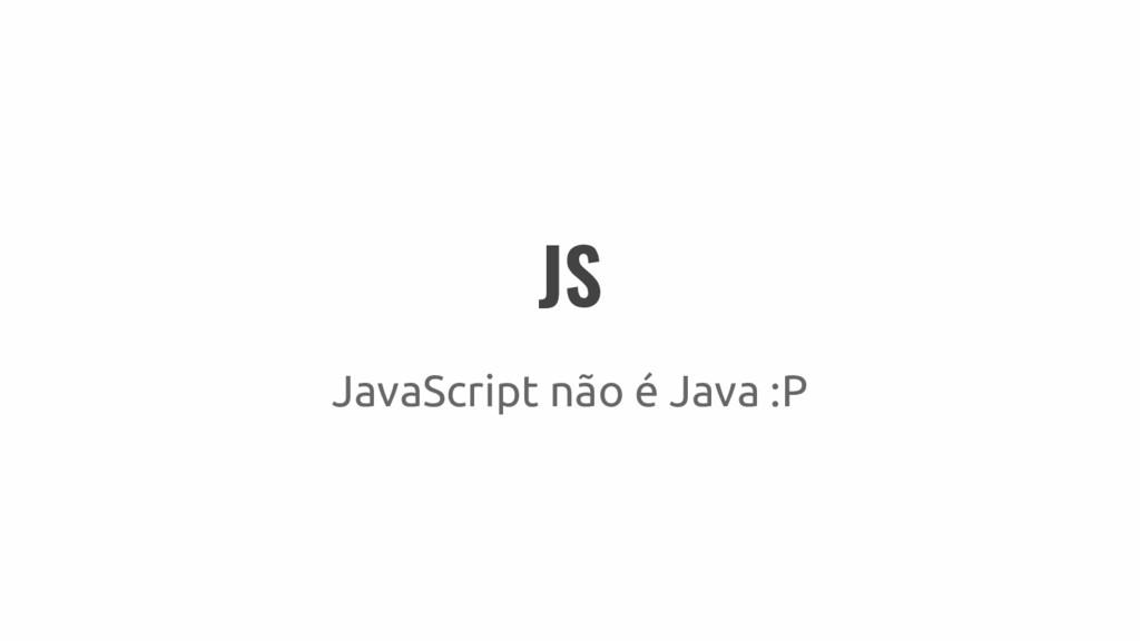 JS JavaScript não é Java :P