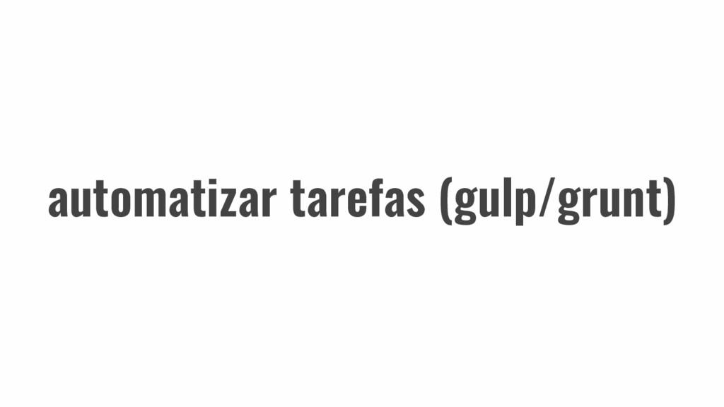 automatizar tarefas (gulp/grunt)
