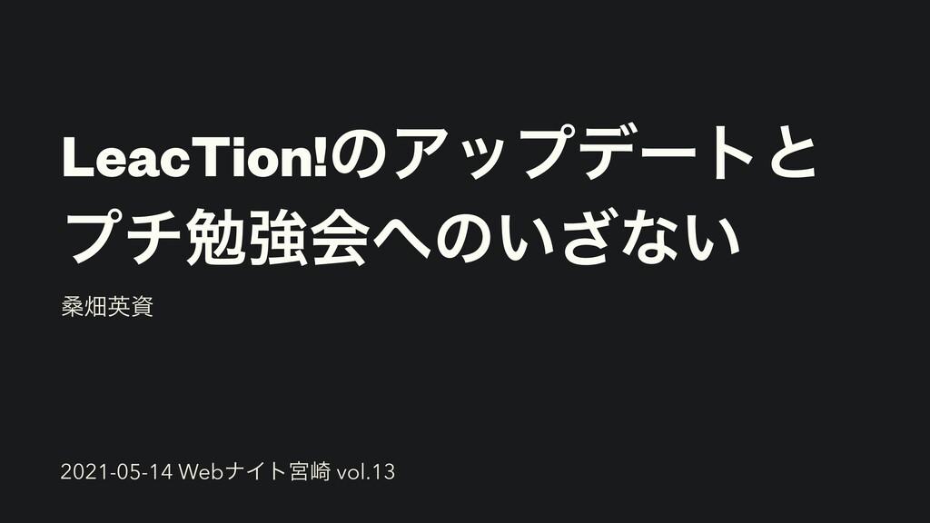 LeacTion!ͷΞοϓσʔτͱ   ϓνษڧձͷ͍͟ͳ͍ ܂ാӳ 2021-05-14...