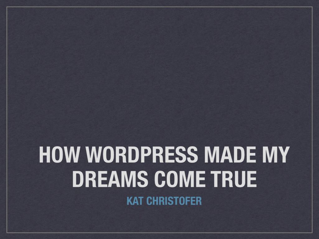 HOW WORDPRESS MADE MY DREAMS COME TRUE KAT CHRI...