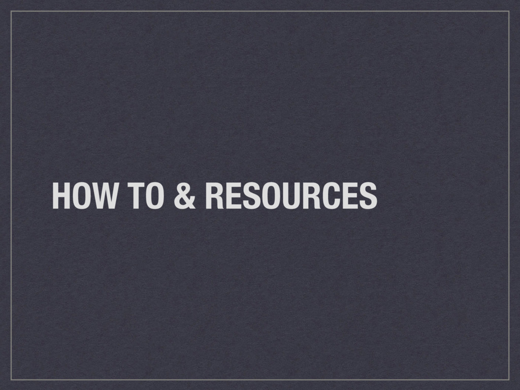 HOW TO & RESOURCES