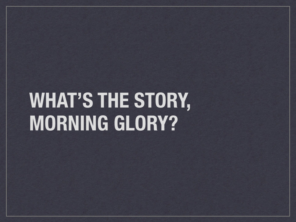 WHAT'S THE STORY, MORNING GLORY?