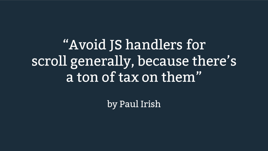 """Avoid JS handlers for scroll generally, becaus..."