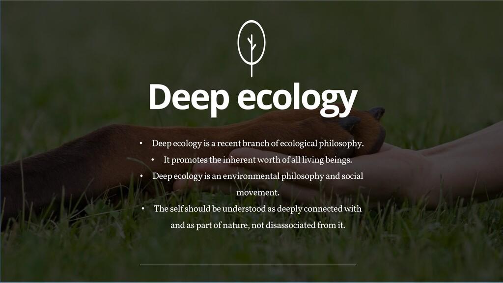 Deep ecology • Deep ecologyis a recent branch o...
