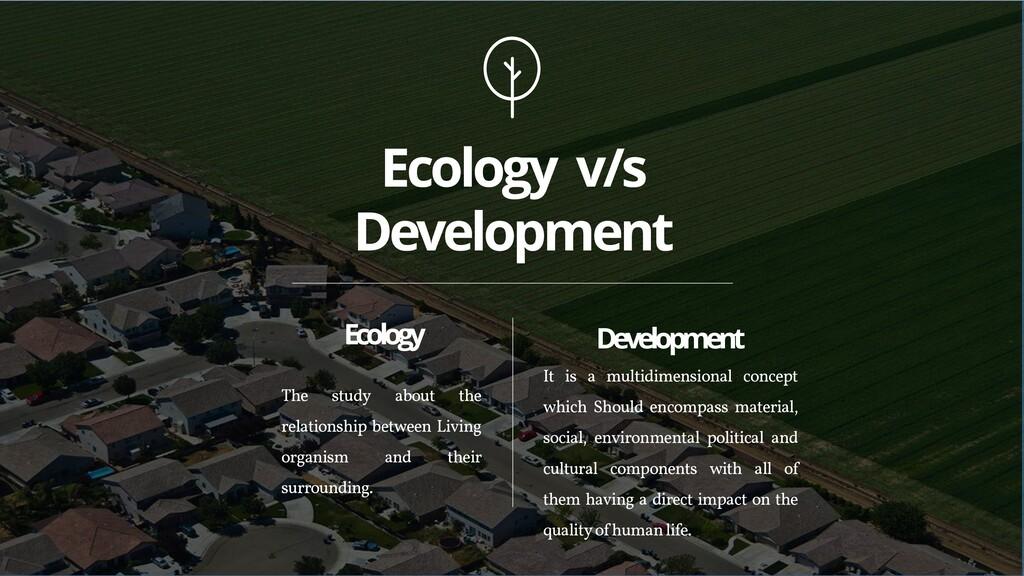 Ecology v/s Development Ecology The study about...