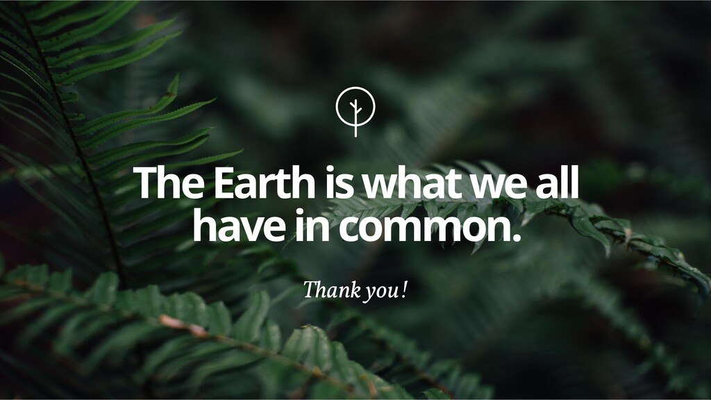 The Earth is what we all have in common. Thank ...