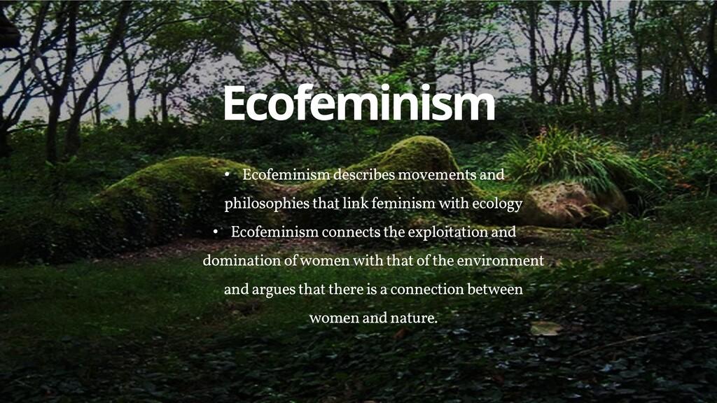 Ecofeminism • Ecofeminism describes movements a...