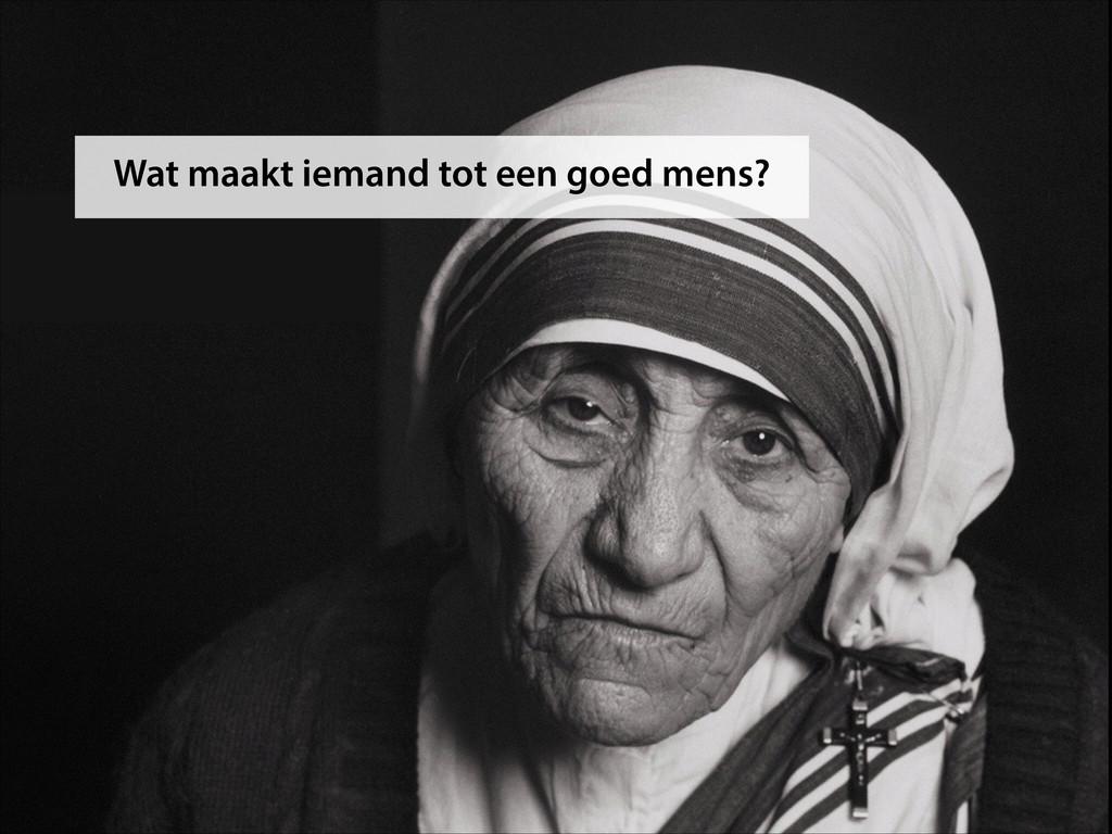 Wat maakt iemand tot een goed mens?