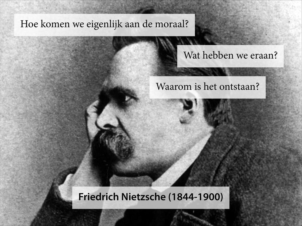 Friedrich Nietzsche (1844-1900) Hoe komen we ei...
