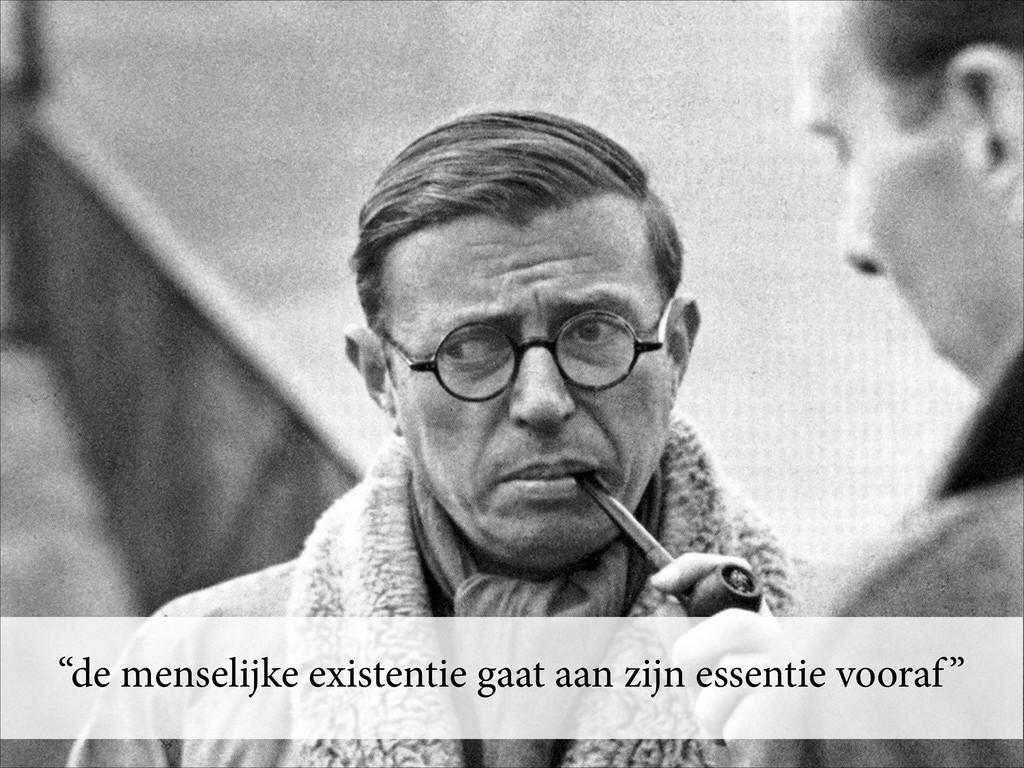 """""""de menselijke existentie gaat aan zijn essenti..."""