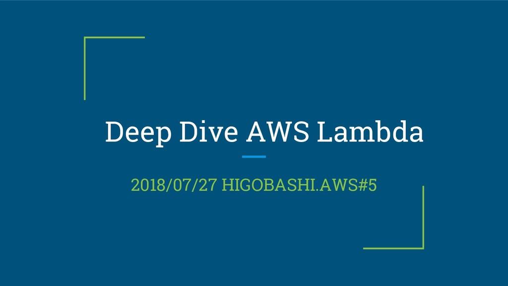Deep Dive AWS Lambda 2018/07/27 HIGOBASHI.AWS#5