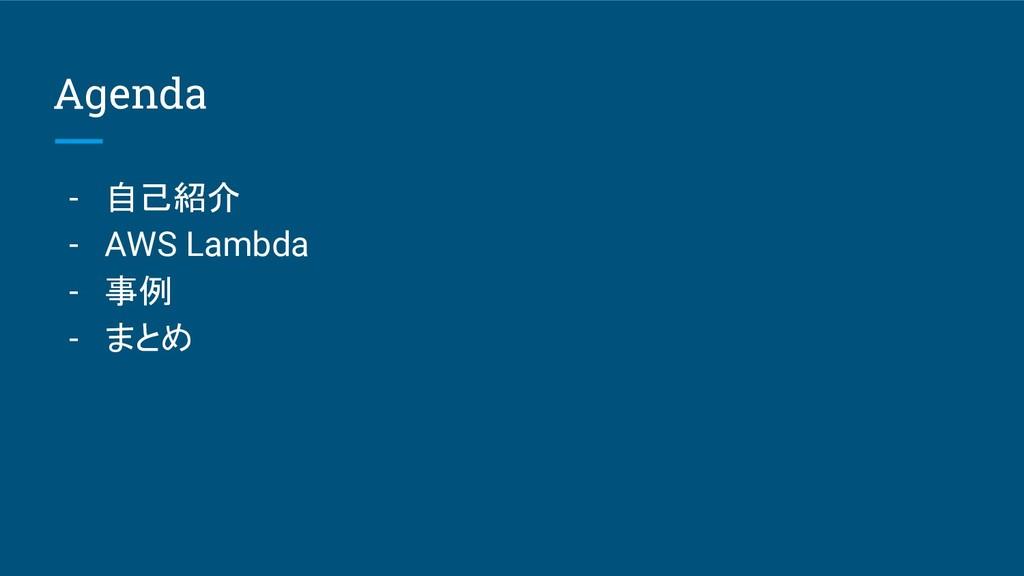 Agenda - 自己紹介 - AWS Lambda - 事例 - まとめ