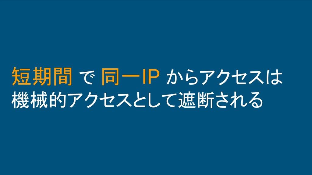 短期間 で 同一IP からアクセスは 機械的アクセスとして遮断される