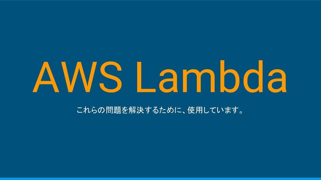 AWS Lambda これらの問題を解決するために、使用しています。