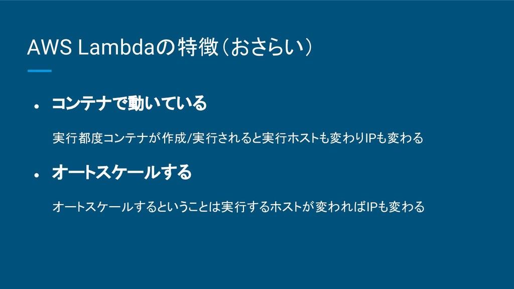 AWS Lambdaの特徴(おさらい) ● コンテナで動いている 実行都度コンテナが作成/実行...