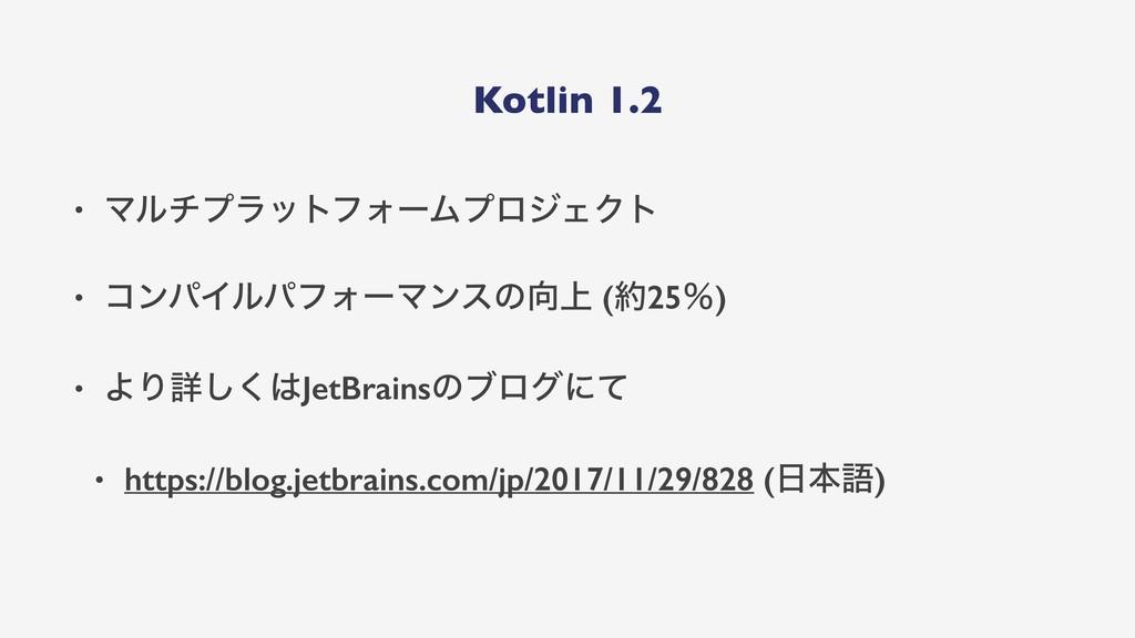 Kotlin 1.2 • ϚϧνϓϥοτϑΥʔϜϓϩδΣΫτ • ίϯύΠϧύϑΥʔϚϯεͷ...