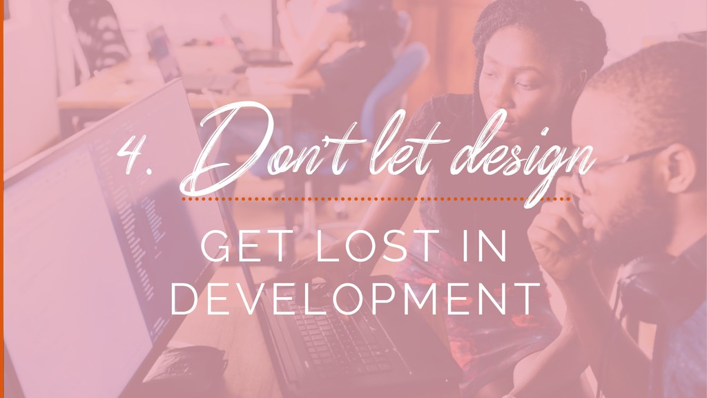 4. Don't let design GET LOST IN DEVELOPMENT