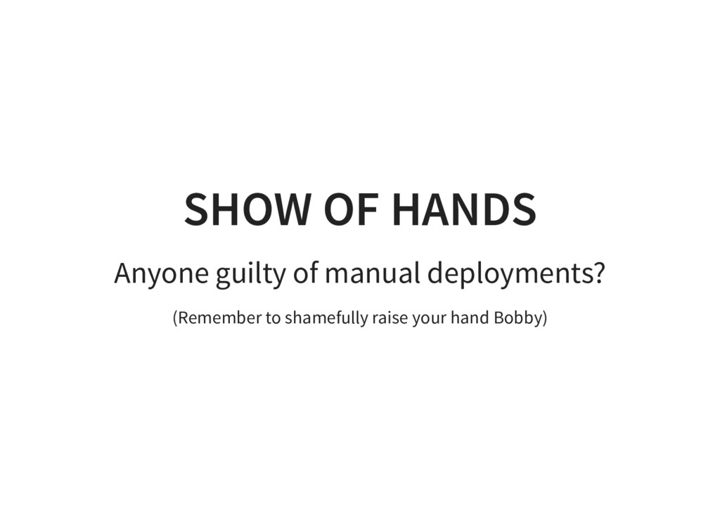 SHOW OF HANDS Anyone guilty of manual deploymen...