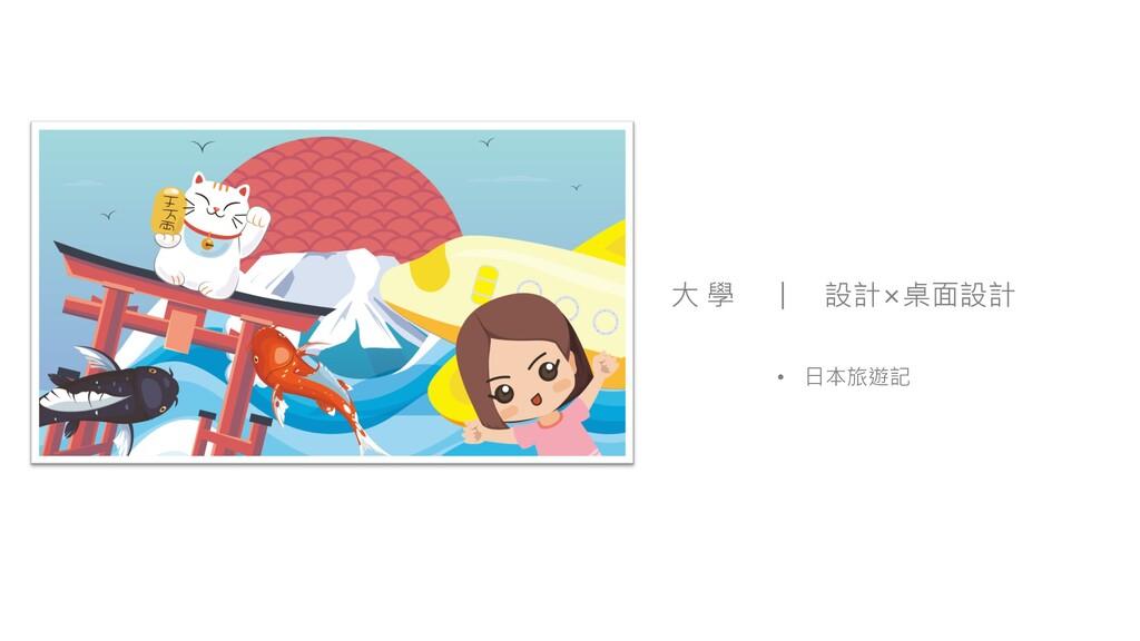 大 學 設計×桌面設計 • 日本旅遊記