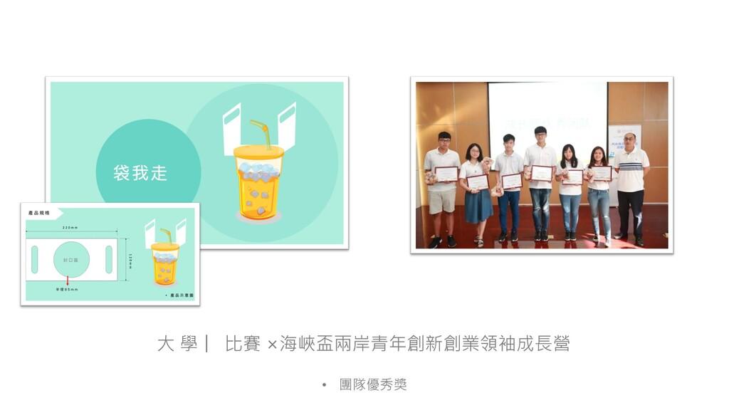 大 學 比賽 ×海峽盃兩岸青年創新創業領袖成長營 • 團隊優秀獎