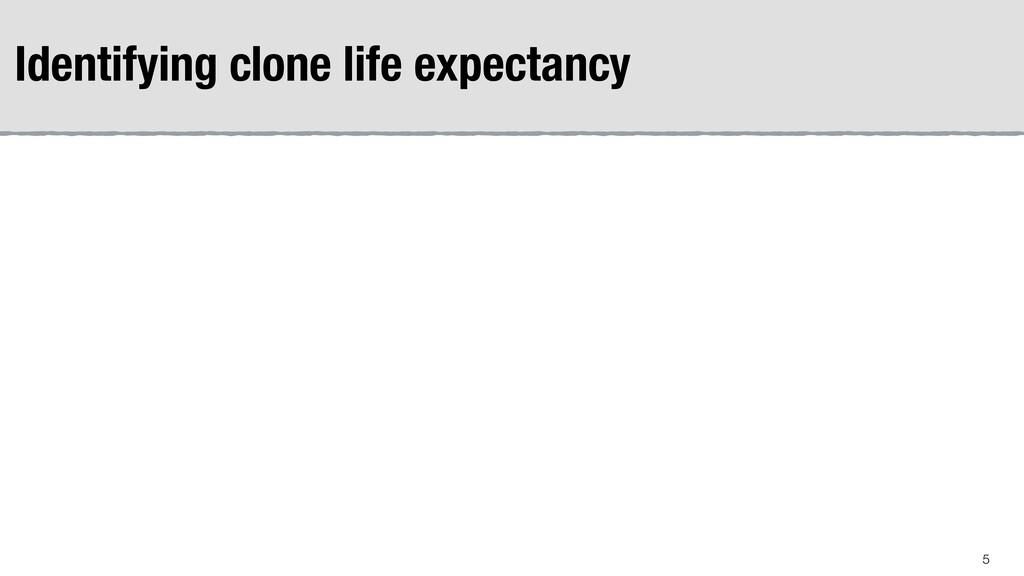 Identifying clone life expectancy !5