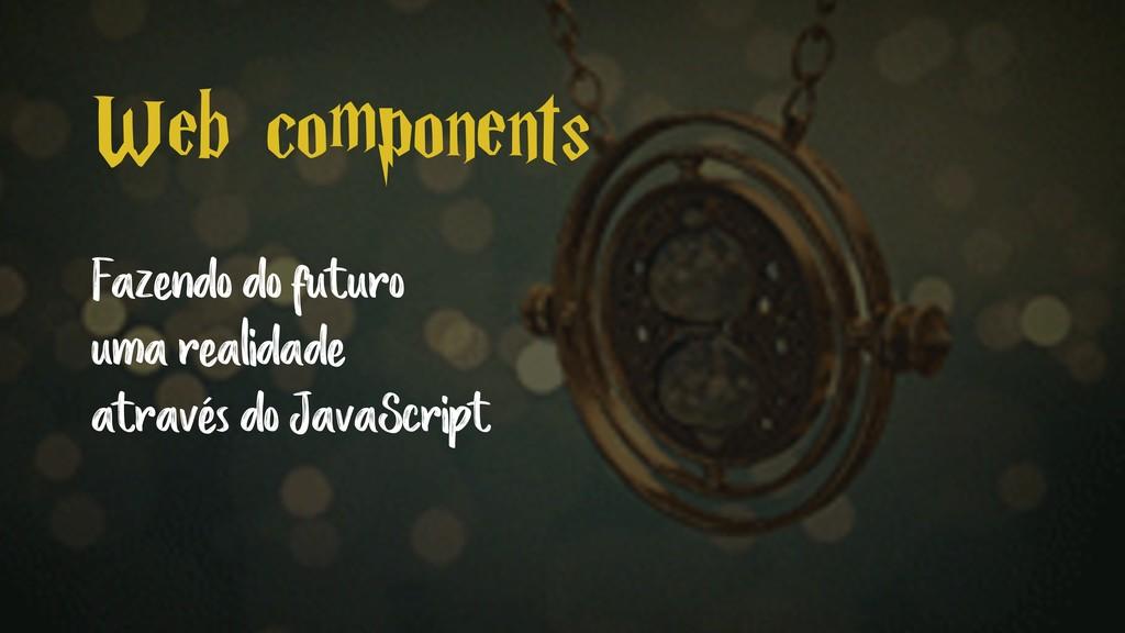 Web components Fazendo do futuro uma realidade ...