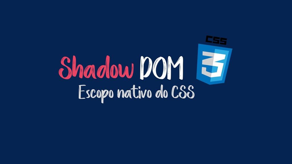 Shadow DOM Escopo nativo do CSS