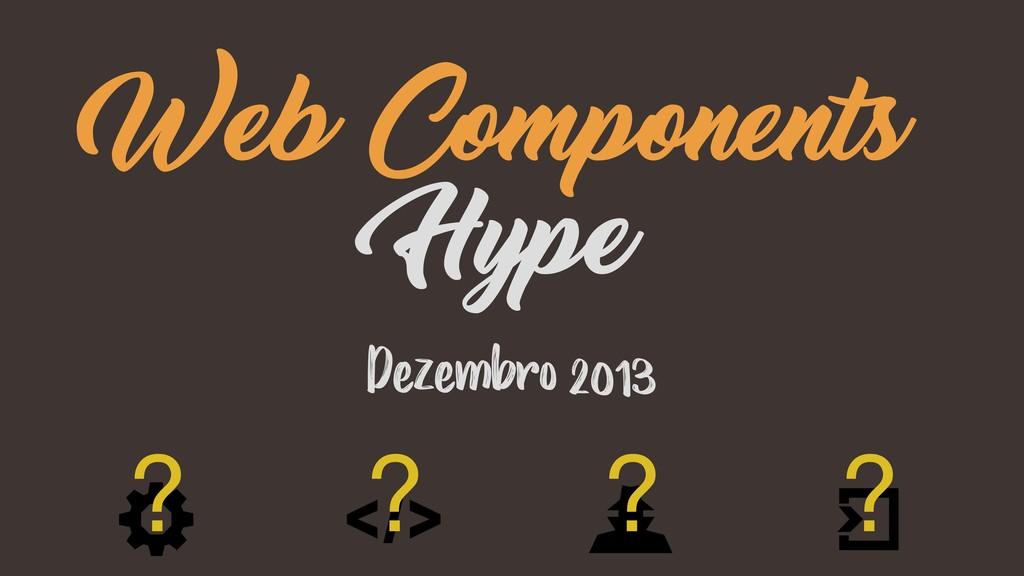 Dezembro 2013 Web Components Hype ? ? ? ?