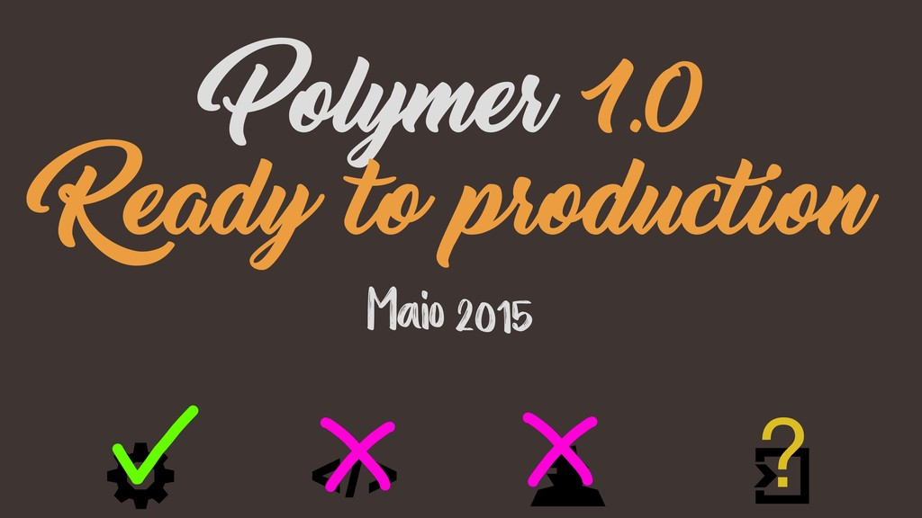 Maio 2015 Polymer 1.0 Ready to production ?