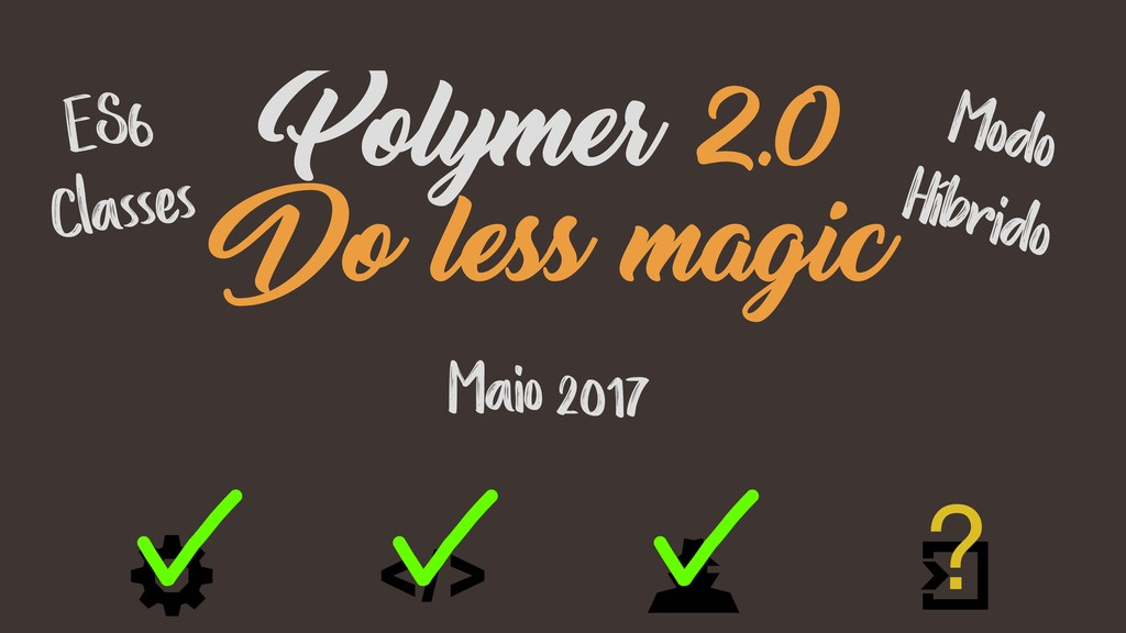 Maio 2017 Polymer 2.0 Do less magic ? ES6 Class...