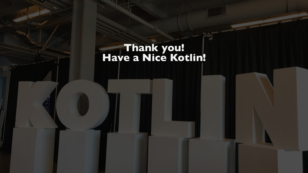 Thank you! Have a Nice Kotlin!