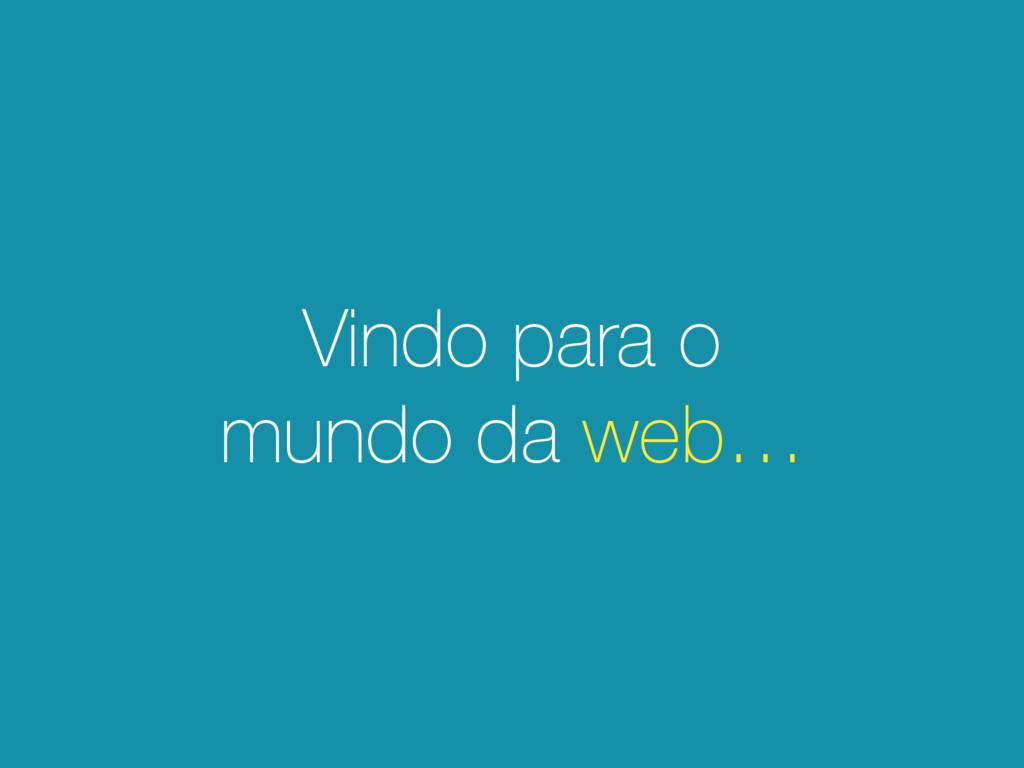 Vindo para o mundo da web…
