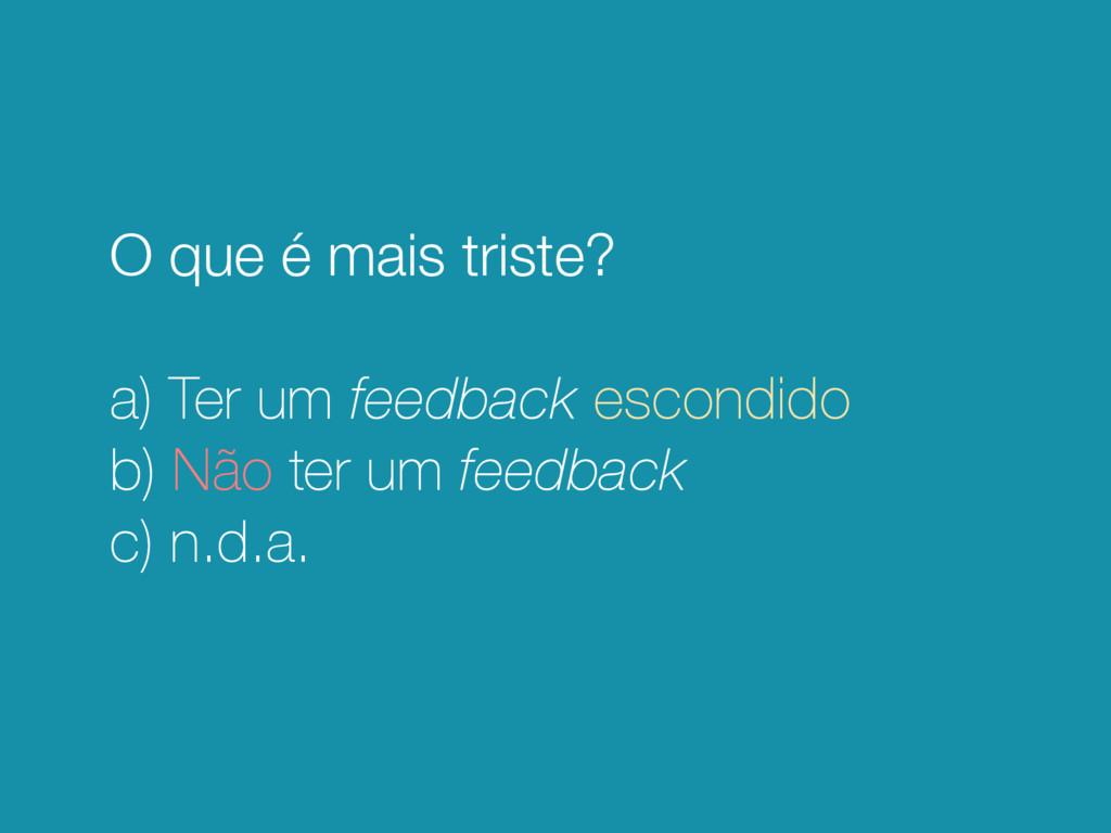 O que é mais triste? a) Ter um feedback escondi...