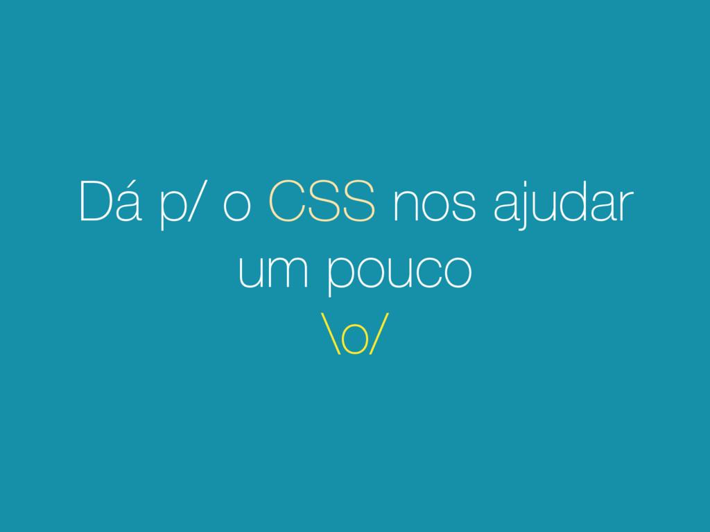 Dá p/ o CSS nos ajudar um pouco \o/