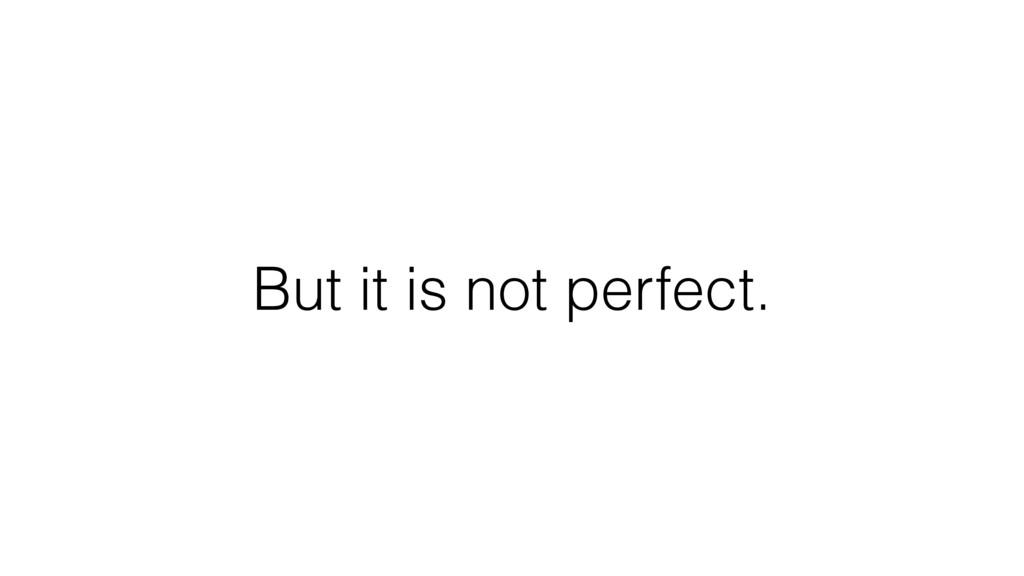 But it is not perfect.