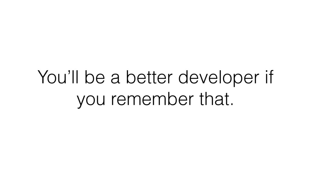 You'll be a better developer if you remember th...