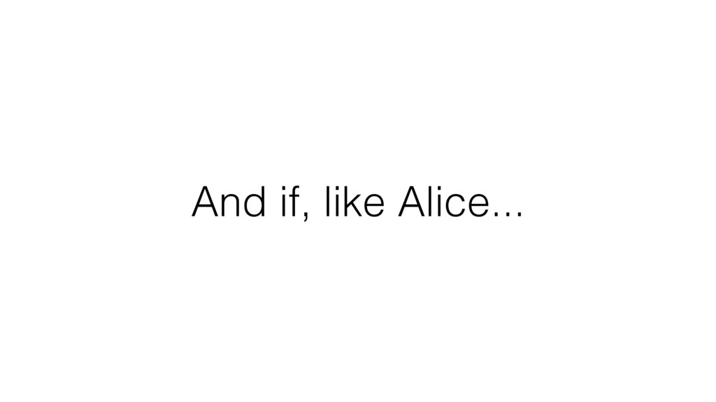 And if, like Alice...
